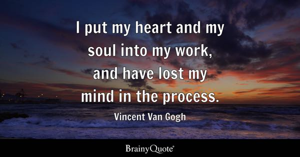 I put my heart and my soul into my work, and have lost my mind in the process. - Vincent Van Gogh