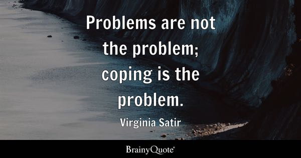 Problems are not the problem; coping is the problem. - Virginia Satir