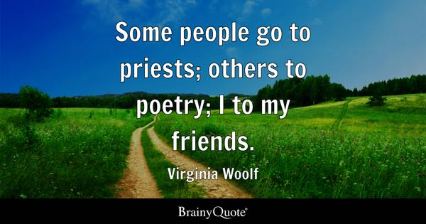 Some people go to priests; others to poetry; I to my friends. - Virginia Woolf