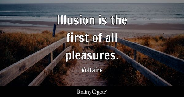 Illusion is the first of all pleasures. - Voltaire
