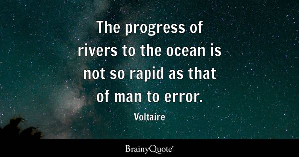The progress of rivers to the ocean is not so rapid as that of man to error. - Voltaire