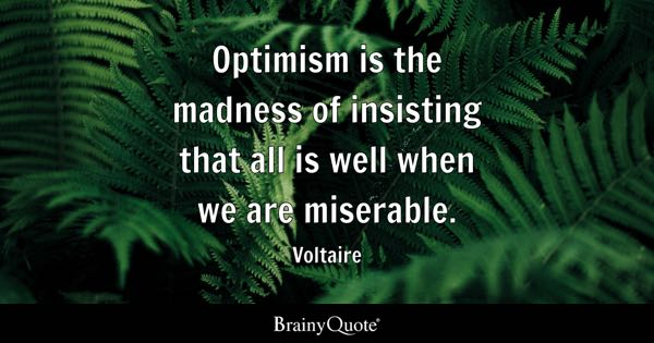 Optimism is the madness of insisting that all is well when we are miserable. - Voltaire