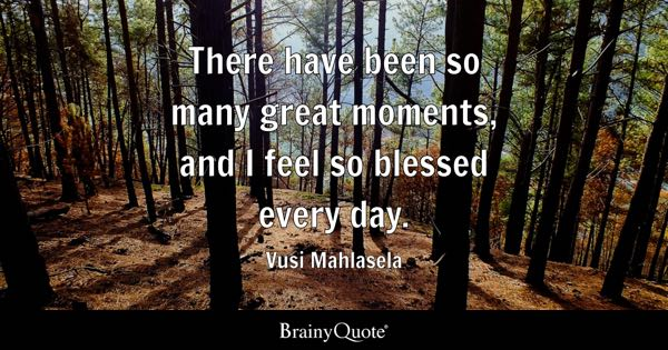 There have been so many great moments, and I feel so blessed every day. - Vusi Mahlasela