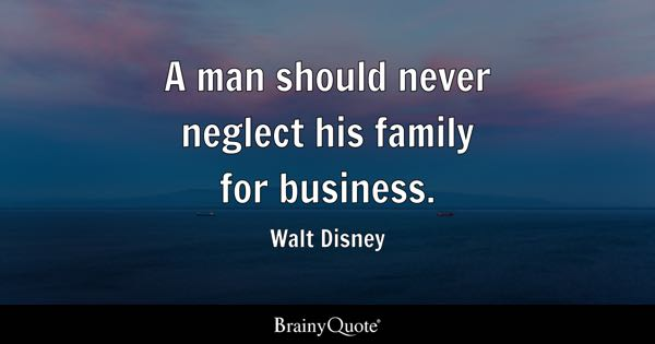 A man should never neglect his family for business. - Walt Disney