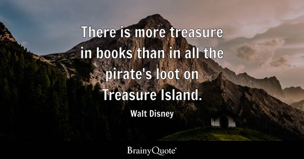 There is more treasure in books than in all the pirate's loot on Treasure Island. - Walt Disney