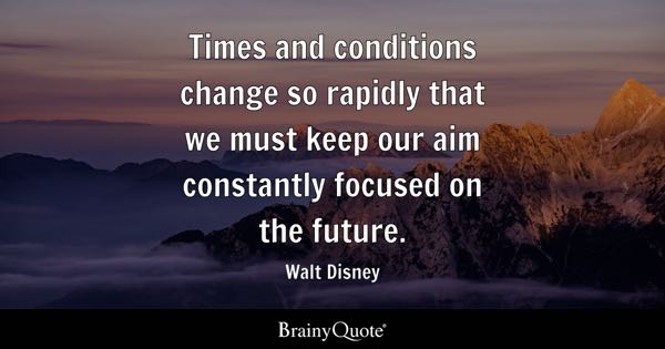 Times and conditions change so rapidly that we must keep our aim constantly focused on the future. - Walt Disney