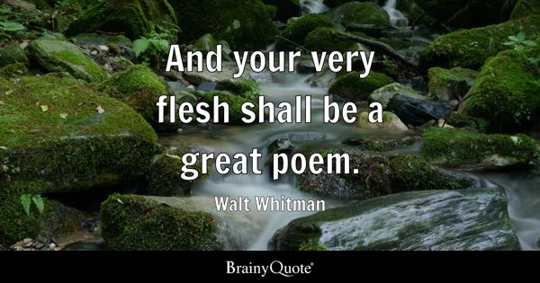 And your very flesh shall be a great poem. - Walt Whitman