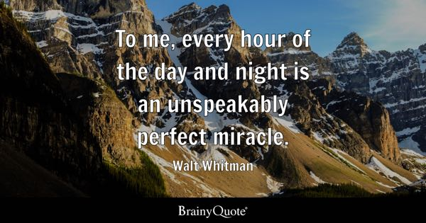 To me, every hour of the day and night is an unspeakably perfect miracle. - Walt Whitman