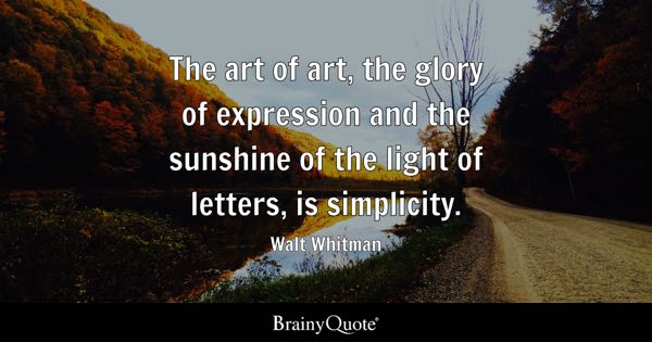 The art of art, the glory of expression and the sunshine of the light of letters, is simplicity. - Walt Whitman
