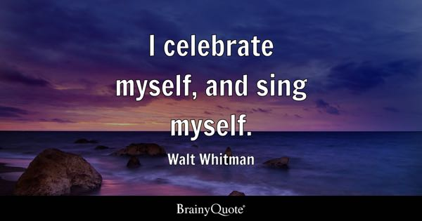 I celebrate myself, and sing myself. - Walt Whitman