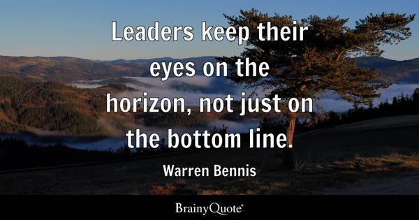 Leaders keep their eyes on the horizon, not just on the bottom line. - Warren Bennis