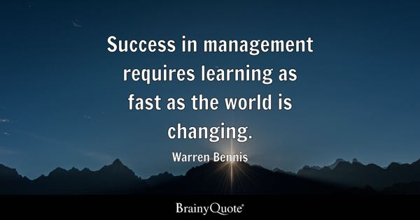 Success in management requires learning as fast as the world is changing. - Warren Bennis