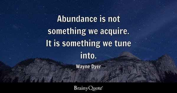 Abundance is not something we acquire. It is something we tune into. - Wayne Dyer