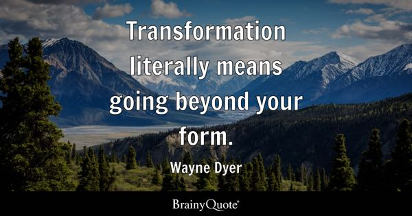 Transformation literally means going beyond your form. - Wayne Dyer