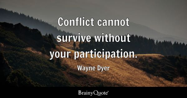 Conflict cannot survive without your participation. - Wayne Dyer