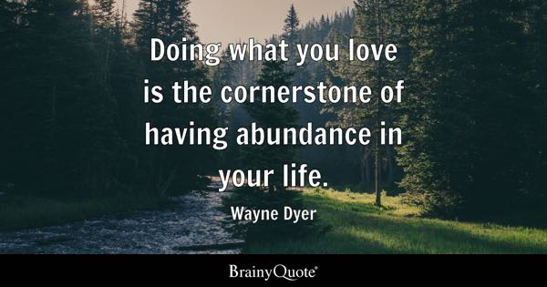 Doing what you love is the cornerstone of having abundance in your life. - Wayne Dyer