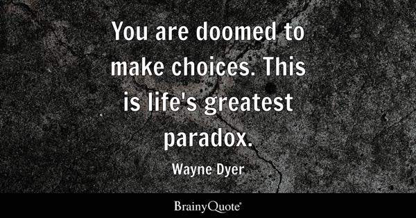 You are doomed to make choices. This is life's greatest paradox. - Wayne Dyer