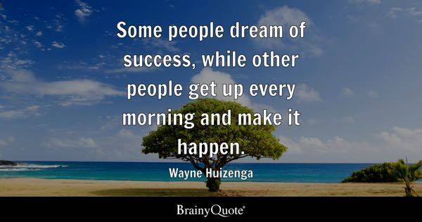 Some people dream of success, while other people get up every morning and make it happen. - Wayne Huizenga