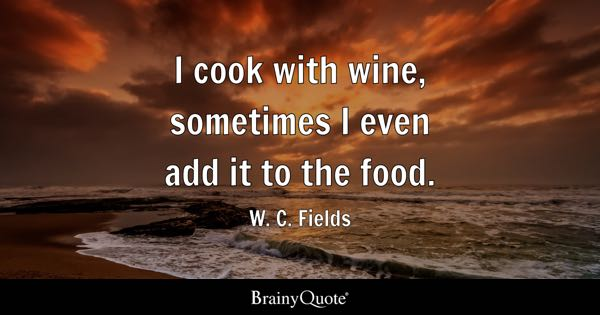 I cook with wine, sometimes I even add it to the food. - W. C. Fields
