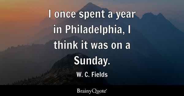 I once spent a year in Philadelphia, I think it was on a Sunday. - W. C. Fields