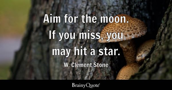 Aim for the moon. If you miss, you may hit a star. - W. Clement Stone