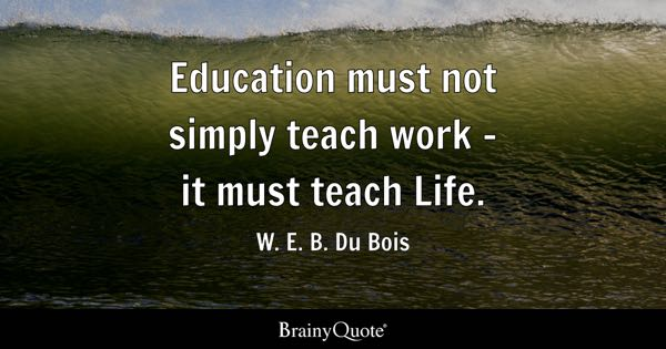 Education must not simply teach work - it must teach Life. - W. E. B. Du Bois