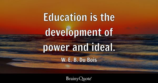 Education is the development of power and ideal. - W. E. B. Du Bois