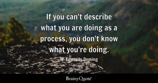 If you can't describe what you are doing as a process, you don't know what you're doing. - W. Edwards Deming