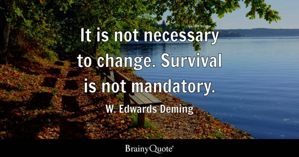 It is not necessary to change. Survival is not mandatory. - W. Edwards Deming