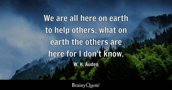 We are all here on earth to help others; what on earth the others are here for I don't know. - W. H. Auden