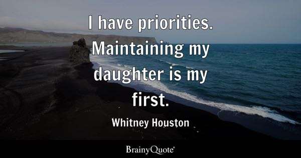 I have priorities. Maintaining my daughter is my first. - Whitney Houston