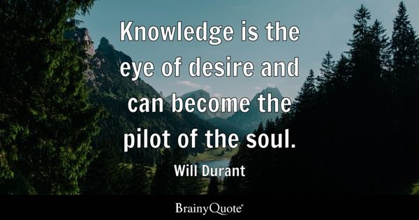 Knowledge is the eye of desire and can become the pilot of the soul. - Will Durant
