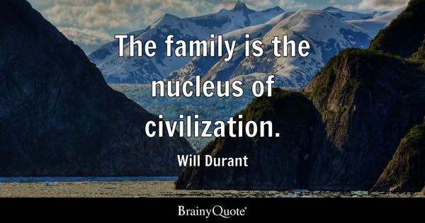 The family is the nucleus of civilization. - Will Durant