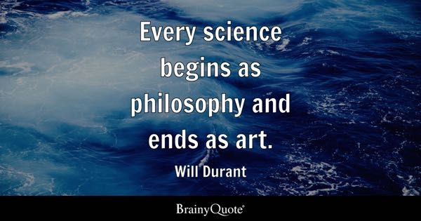 Every science begins as philosophy and ends as art. - Will Durant