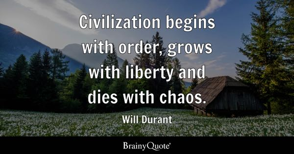 Civilization begins with order, grows with liberty and dies with chaos. - Will Durant
