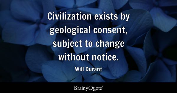 Civilization exists by geological consent, subject to change without notice. - Will Durant