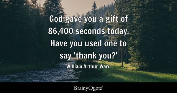 God gave you a gift of 86,400 seconds today. Have you used one to say 'thank you?' - William Arthur Ward