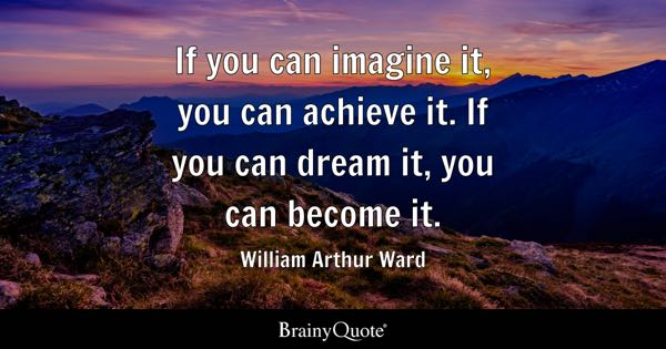 If you can imagine it, you can achieve it. If you can dream it, you can become it. - William Arthur Ward