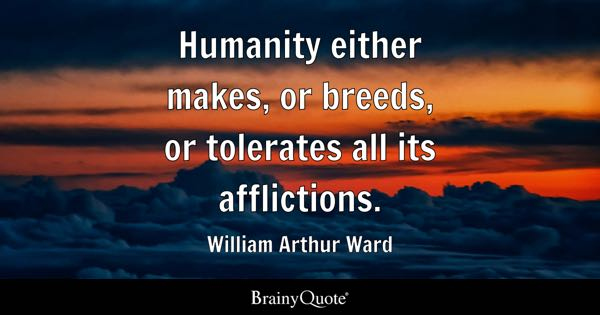 Humanity either makes, or breeds, or tolerates all its afflictions. - William Arthur Ward