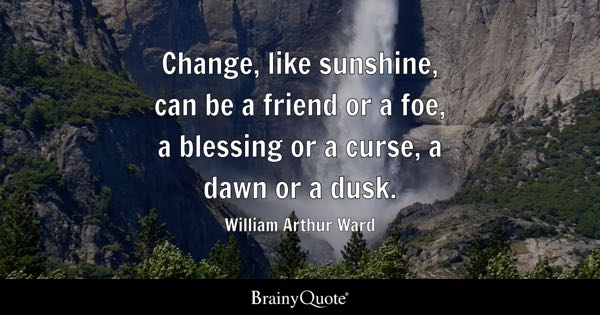 Change, like sunshine, can be a friend or a foe, a blessing or a curse, a dawn or a dusk. - William Arthur Ward