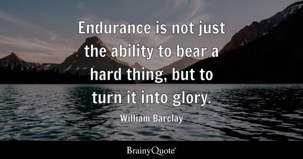 Endurance is not just the ability to bear a hard thing, but to turn it into glory. - William Barclay