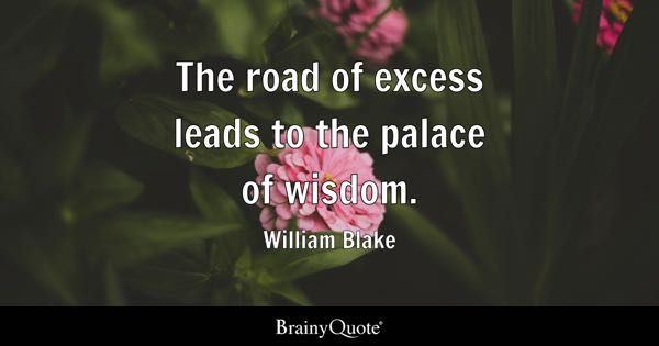 The road of excess leads to the palace of wisdom. - William Blake