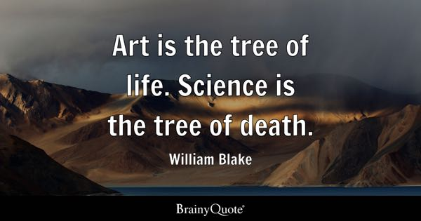 Art is the tree of life. Science is the tree of death. - William Blake