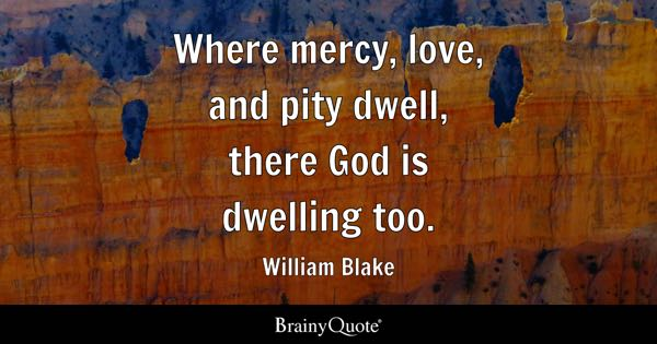 Where mercy, love, and pity dwell, there God is dwelling too. - William Blake