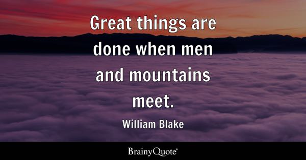 Great things are done when men and mountains meet. - William Blake