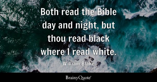 Both read the Bible day and night, but thou read black where I read white. - William Blake
