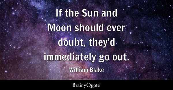 If the Sun and Moon should ever doubt, they'd immediately go out. - William Blake