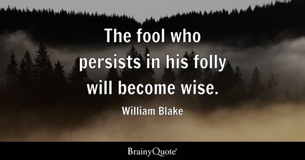 The fool who persists in his folly will become wise. - William Blake