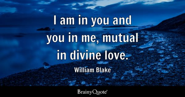I am in you and you in me, mutual in divine love. - William Blake