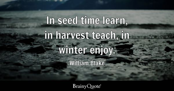 In seed time learn, in harvest teach, in winter enjoy. - William Blake